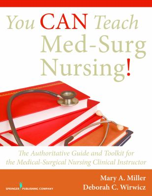 You Can Teach Med-Surg Nursing! : The Authoritative Guide and Toolkit for the Medical-Surgical Nursing Clinical Instructor