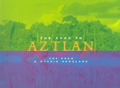 Road to Aztlan Art from a Mythic Homeland