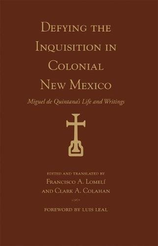 Defying the Inquisition in Colonial New Mexico: Miguel de Quintana's Life and Writings (Pasó por Aquí Series on the Nuevomexicano Literary Heritage)