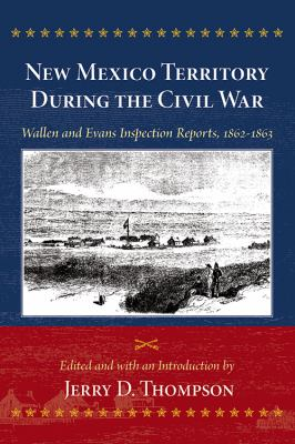 New Mexico Territory During the Civil War: Wallen and Evans Inspection Reports, 1862-1863