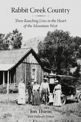 Rabbit Creek Country: Three Ranching Lives in the Heart of the Mountain West