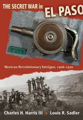 The Secret War in El Paso: Mexican Revolutionary Intrigue, 1906-1920