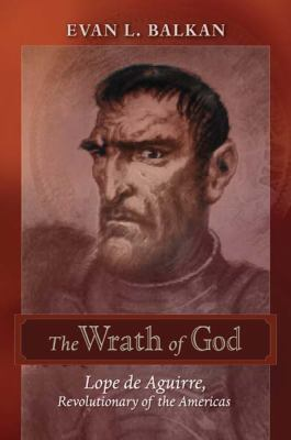 The Wrath of God: Lope de Aguirre, Revolutionary of the Americas