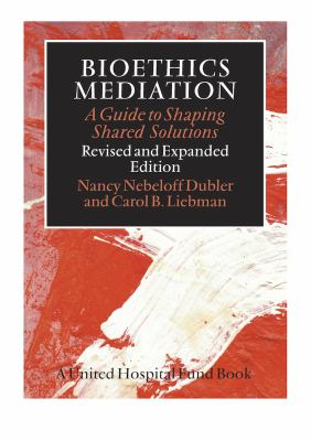 Bioethics Mediation : A Guide to Shaping Shared Solutions, Revised and Expanded Edition