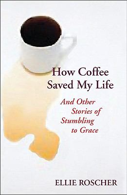 How Coffee Saved My Lie: And Other Stories of Stumbling to Grace