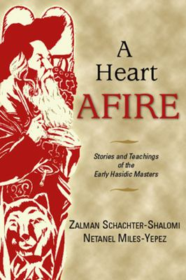 A Heart Afire: Stories and Teachings of the Early Hasidic Masters: The Circles of the Ba'al Shem Tov and the Maggid of Mezritch