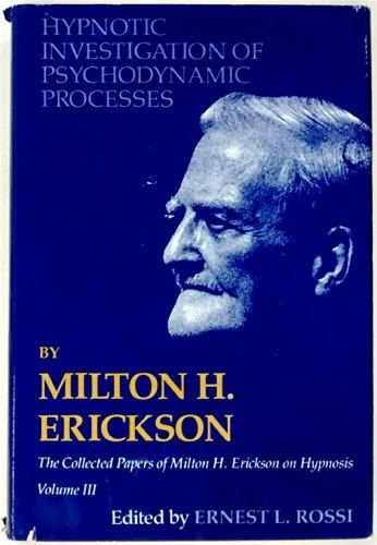 Hypnotic Investigation of Psychodynamic Processes: The Collected Papers of Milton H. Erickson on Hypnosis - Volume 3