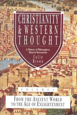 Christianity and Western Thought A History of Philosophers, Ideas and Movements  From the Ancient World to the Age of Enlightenment