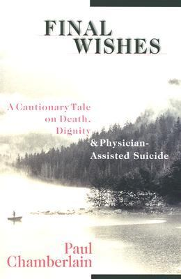 Final Wishes A Cautionary Tale on Death, Dignity & Physician-Assisted Suicide