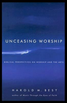 Unceasing Worship Biblical Perspectives on Worship and the Arts