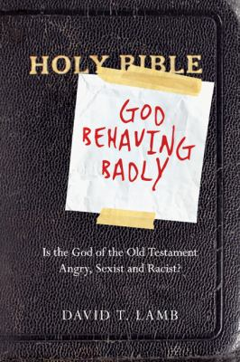 God Behaving Badly: Is the God of the Old Testament Angry, Sexist and Racist?