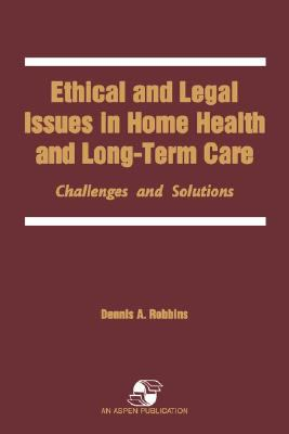 Ethical and Legal Issues in Home Health and Long-Term Care Challenges and Solutions