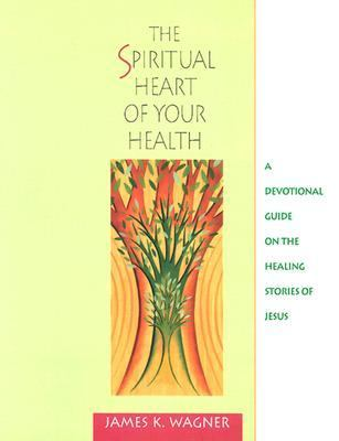 Spiritual Heart of Your Health A Devotional Guide on the Healing Stories of Jesus
