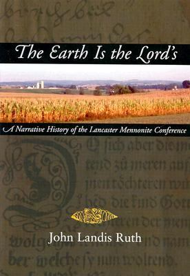 Earth Is the Lord's A Narrative History of the Lancaster Mennonite Conference