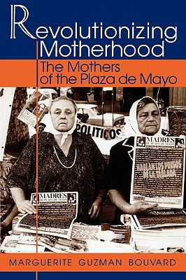 Revolutionizing Motherhood The Mothers of the Plaza De Mayo