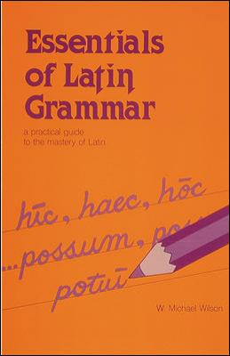Latin Essentials of Grammar A Practical Guide to the Mastery of Latin