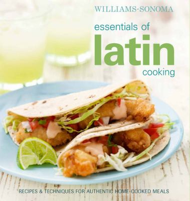 Williams-Sonoma Essentials of Latin Cooking: Recipes & Techniques for Authentic Home-Cooked Meals