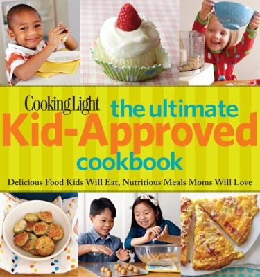 Cooking Light Yum! The Ultimate Kid-Approved Cookbook : Delicious Food Kids Will Eat, Nutritious Meals Mom Will Love