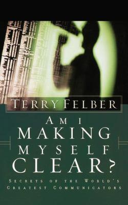 Am I Making Myself Clear?: Secrets of the World's Greatest Communicators - Felber, Terry pdf epub