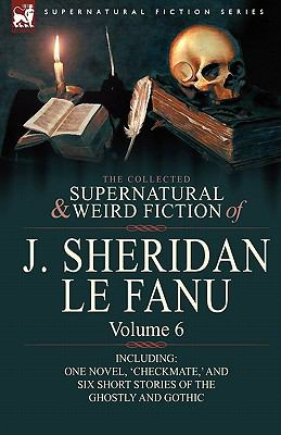 The Collected Supernatural and Weird Fiction of J. Sheridan le Fanu: Volume 6-Including One Novel, 'Checkmate,' and Six Short Stories of the Ghostly and Gothic
