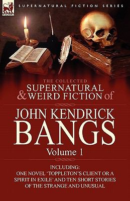 Collected Supernatural and Weird Fiction of John Kendrick Bangs : Volume 1-Including One Novel 'Toppleton's Client or A Spirit in Exile' and Ten Sh