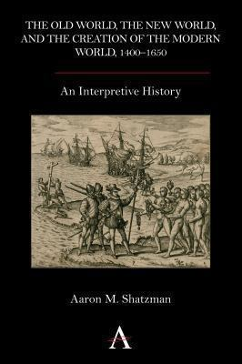 Old World, the New World, and the Creation of the Modern World, 1400–1650 : An Interpretive History
