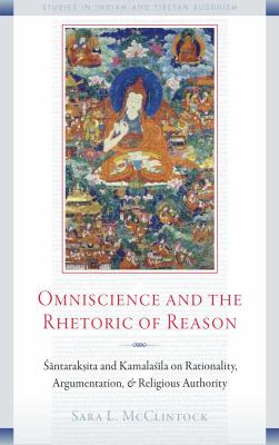 Omniscience and the Rhetoric of Reason : Rationality Argumentation and Religious Authority in Santaraksita's Tattvasamgraha and Kamalasila's Panjika