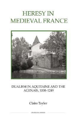 Heresy In Medieval France Dualism In Aquitaine And The Agenais 1000-1249