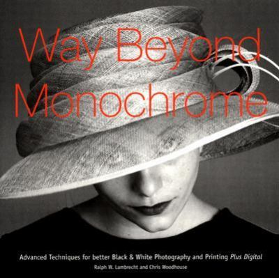 Way Beyond Monochrome Advanced Techniques for Better Black & White Photography and Printing Plus Digital
