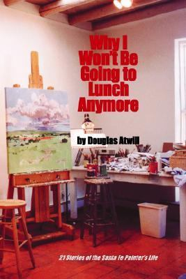 Why I Won't Be Going to Lunch Anymore Twenty-One Stories of the Santa Fe Painter's Life
