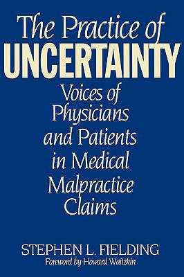 Practice of Uncertainty Voices of Physicians and Patients in Medical Malpractice Claims