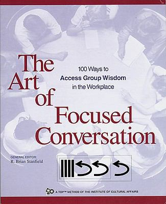 Art of Focused Conversation 100 Ways to Access Group Wisdom in the Workplace