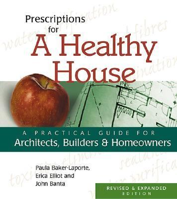 Prescriptions for a Healthy House A Practical Guide for Architects, Builders, and Homeowners