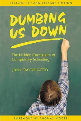 Dumbing Us Down The Hidden Curriculum of Compulsory Schooling