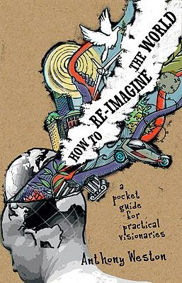 How to Re-Imagine the World: A Pocket Guide for Practical Visionaries