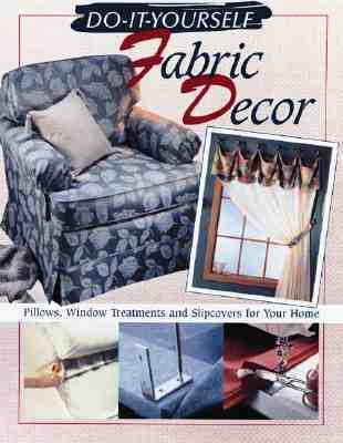 Do-It-Yourself Fabric Decor Pillows, Window Treatments, and Slipcovers for Your Home