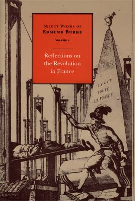 Select Works of Edmund Burke Reflections on the Revolution in France