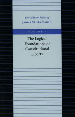 Logical Foundations of Constitutional Liberty The Collected Works of James M. Buchanan