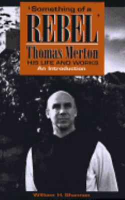 Something of a Rebel Thomas Merton His Life and Works  An Introduction