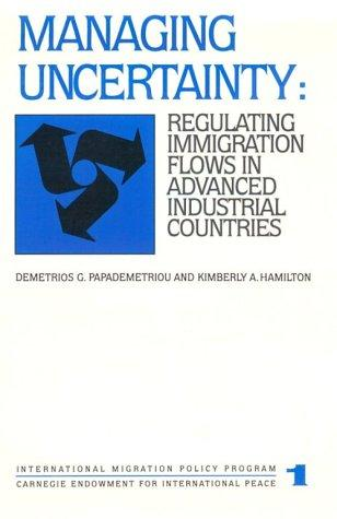 Managing Uncertainty: Regulating Immigration Flows in Advanced Industrial Countries (Carnegie Endowment Series)