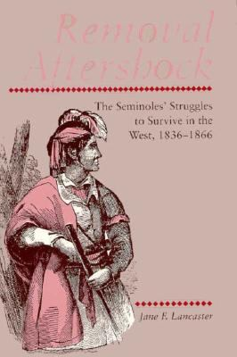 Removal Aftershock The Seminoles' Struggles to Survive in the West, 1836-1866