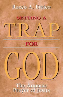 Setting a Trap for God The Aramaic Prayer of Jesus