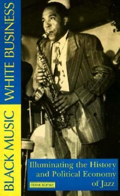 Black Music, White Business Illuminating the History & Political Economy of Jazz