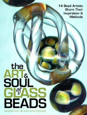 Art & Soul of Glass Beads 14 Bead Artists Share Their Inspiration & Methods