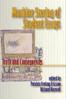 Machine Scoring of Student Essays Truth And Consequences