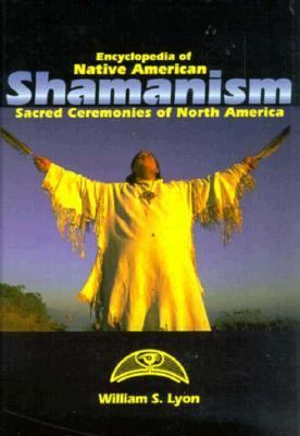 Encyclopedia of Native American Shamanism: Sacred Ceremonies of North America - William S. Lyon - Hardcover