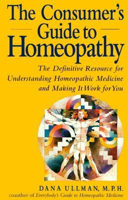 Consumer's Guide to Homeopathy The Definitive Resource for Understanding Homeopathic Medicine and Making It Work for You