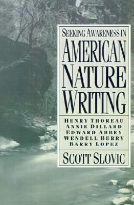 Seeking Awareness in American Nature Writing Henry Thoreau, Annie Dillard, Edward Abbey, Wendell Berry, Barry Lopez