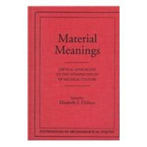 Material Meanings: Critical Approaches to the Interpretation of Mat (Foundations of Archaeological Inquiry)