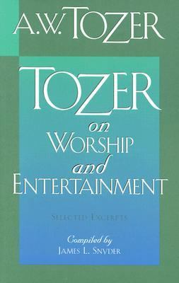 Tozer on Worship and Entertainment Selected Excerpts